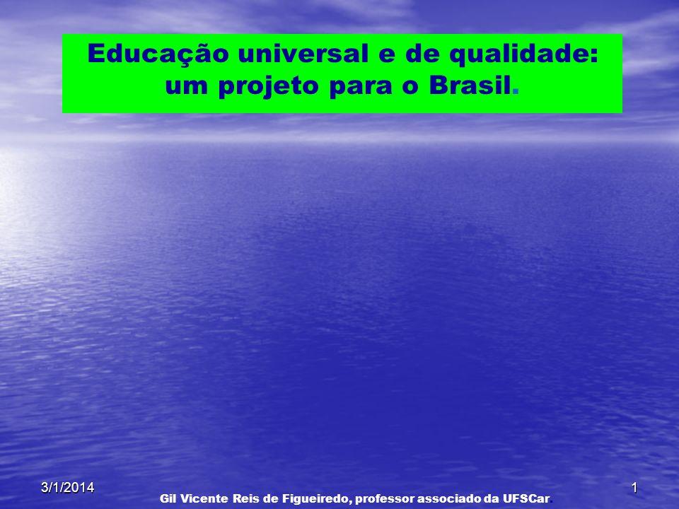 3/1/20141 Educação universal e de qualidade: um projeto para o Brasil. Gil Vicente Reis de Figueiredo, professor associado da UFSCar.
