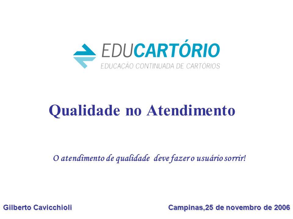 Qualidade no Atendimento Gilberto Cavicchioli Campinas,25 de novembro de 2006 O atendimento de qualidade deve fazer o usuário sorrir!
