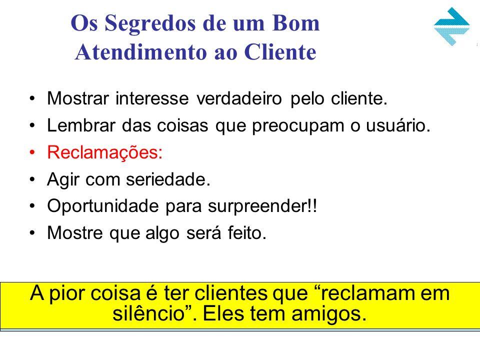 Os Segredos de um Bom Atendimento ao Cliente Mostrar interesse verdadeiro pelo cliente. Lembrar das coisas que preocupam o usuário. Reclamações: Agir