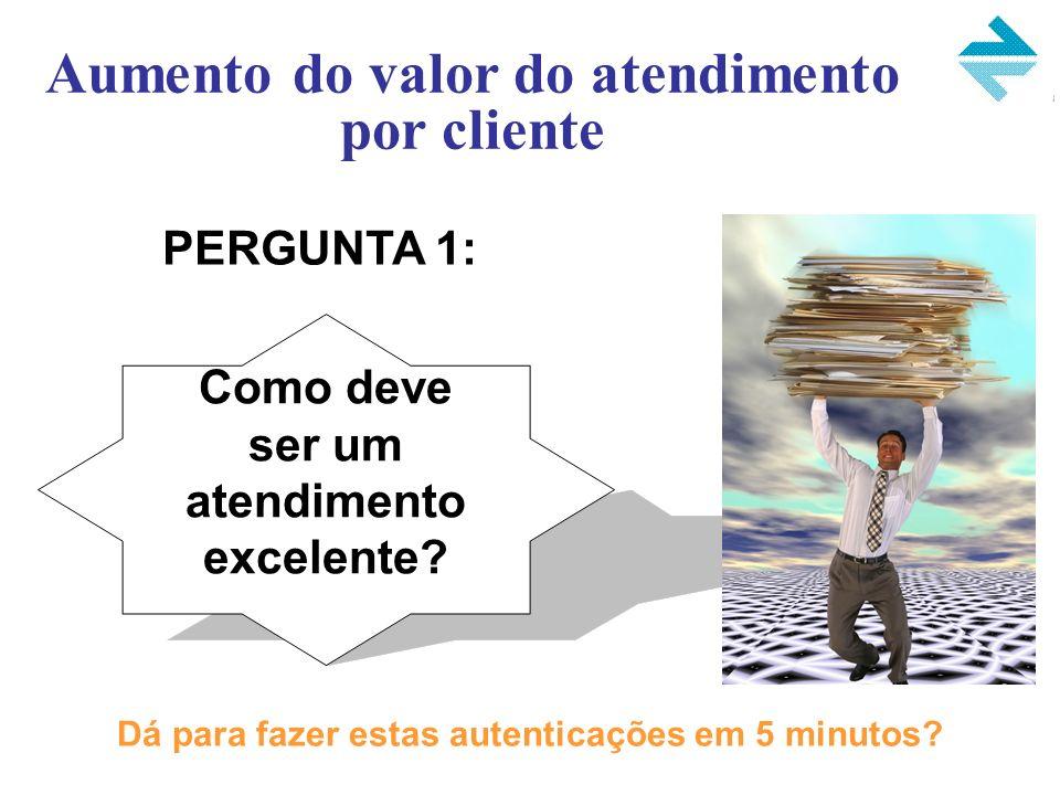 PERGUNTA 1: Aumento do valor do atendimento por cliente Como deve ser um atendimento excelente? Dá para fazer estas autenticações em 5 minutos?