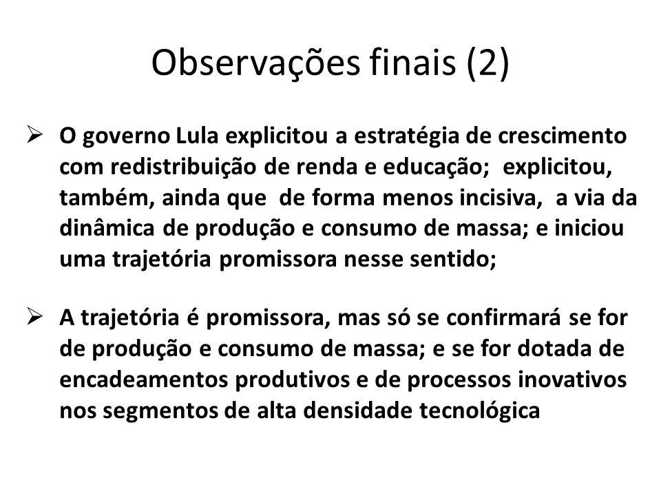 Observações finais (2) O governo Lula explicitou a estratégia de crescimento com redistribuição de renda e educação; explicitou, também, ainda que de