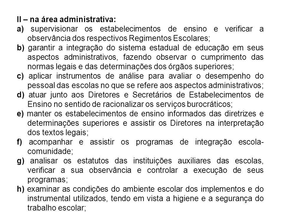 II – na área administrativa: a) supervisionar os estabelecimentos de ensino e verificar a observância dos respectivos Regimentos Escolares; b) garanti