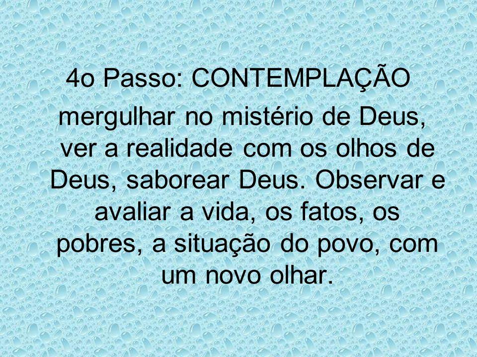 4o Passo: CONTEMPLAÇÃO mergulhar no mistério de Deus, ver a realidade com os olhos de Deus, saborear Deus. Observar e avaliar a vida, os fatos, os pob