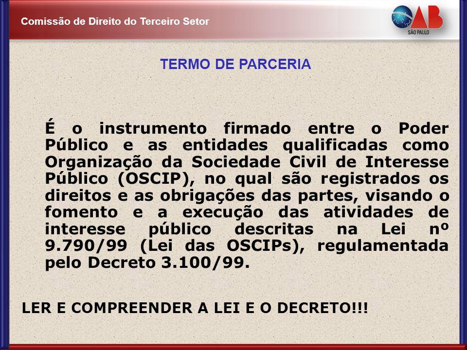 Comissão de Direito do Terceiro Setor TERMO DE PARCERIA É o instrumento firmado entre o Poder Público e as entidades qualificadas como Organização da