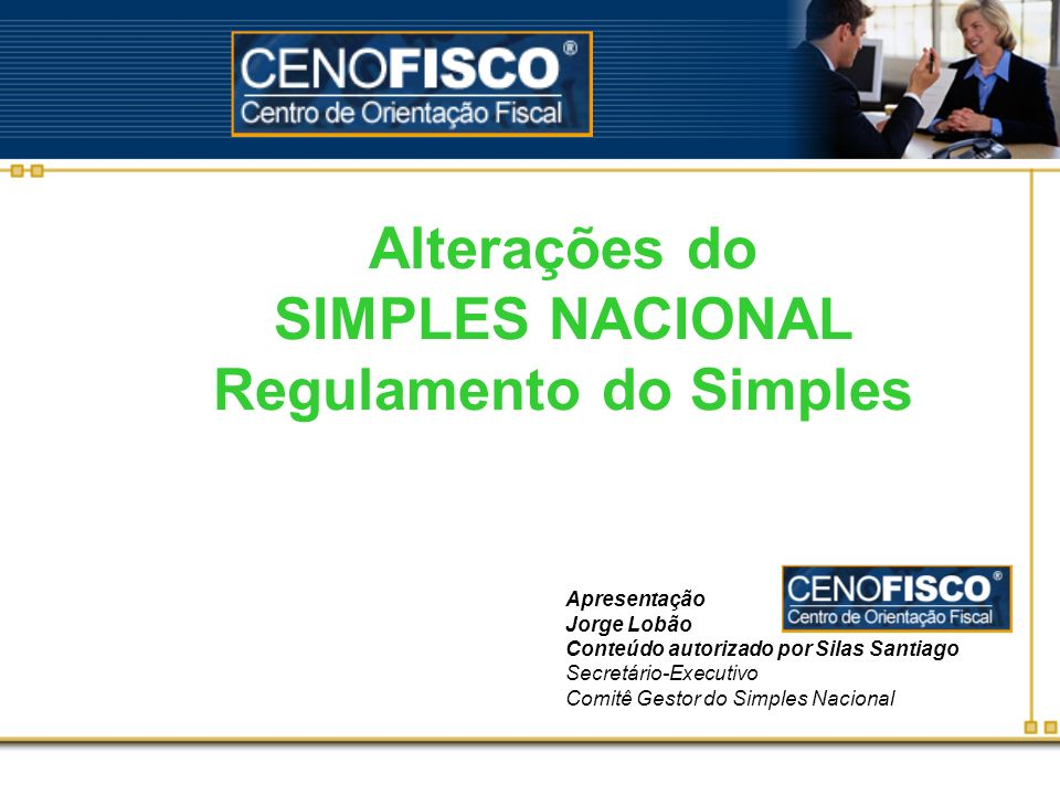 Alterações do SIMPLES NACIONAL Regulamento do Simples Apresentação Jorge Lobão Conteúdo autorizado por Silas Santiago Secretário-Executivo Comitê Gest