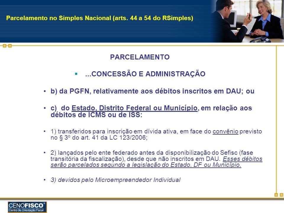 Parcelamento no Simples Nacional (arts. 44 a 54 do RSimples) PARCELAMENTO...CONCESSÃO E ADMINISTRAÇÃO b) da PGFN, relativamente aos débitos inscritos