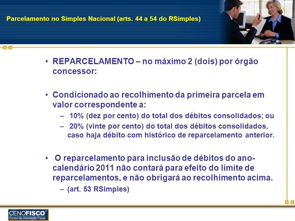 Parcelamento no Simples Nacional (arts. 44 a 54 do RSimples) REPARCELAMENTO – no máximo 2 (dois) por órgão concessor: Condicionado ao recolhimento da