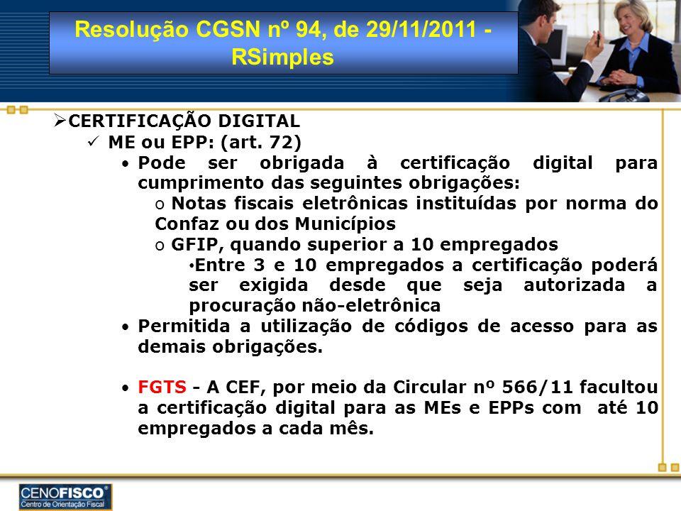 Resolução CGSN nº 94, de 29/11/2011 - RSimples CERTIFICAÇÃO DIGITAL ME ou EPP: (art. 72) Pode ser obrigada à certificação digital para cumprimento das
