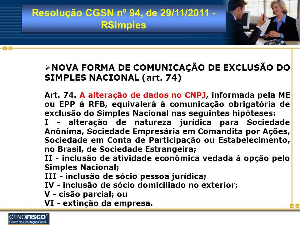 Resolução CGSN nº 94, de 29/11/2011 - RSimples NOVA FORMA DE COMUNICAÇÃO DE EXCLUSÃO DO SIMPLES NACIONAL (art. 74) Art. 74. A alteração de dados no CN