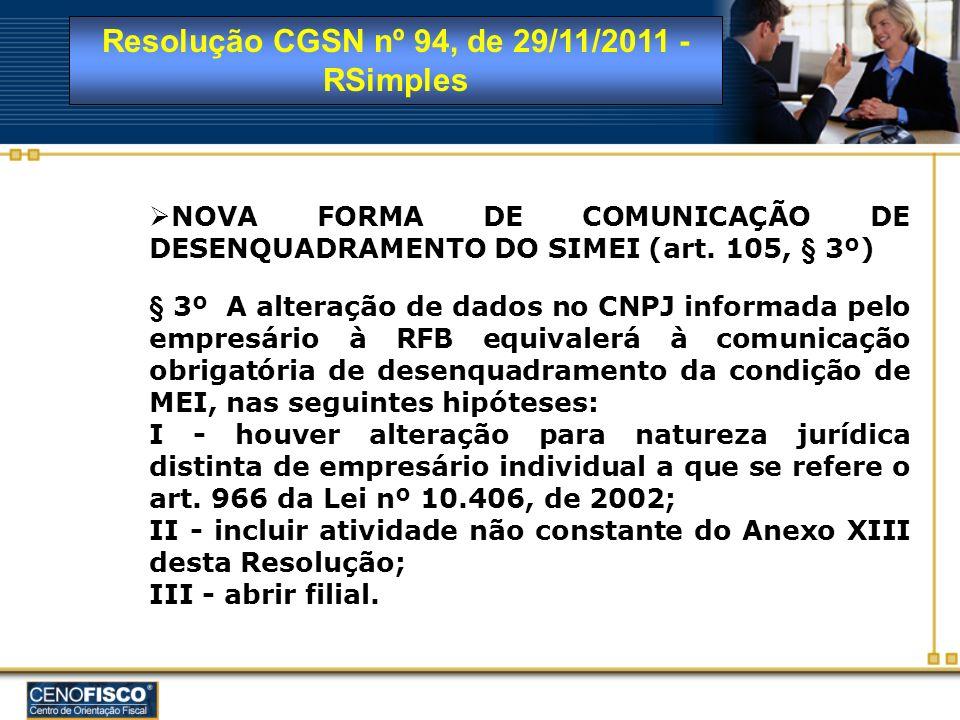 Resolução CGSN nº 94, de 29/11/2011 - RSimples NOVA FORMA DE COMUNICAÇÃO DE DESENQUADRAMENTO DO SIMEI (art. 105, § 3º) § 3º A alteração de dados no CN