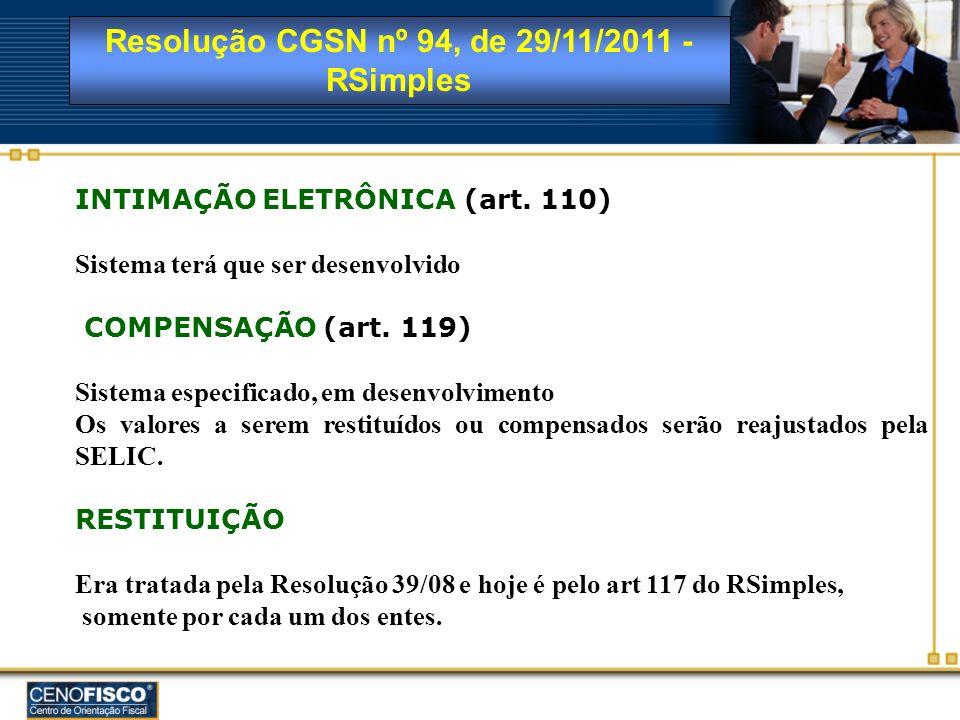 Resolução CGSN nº 94, de 29/11/2011 - RSimples INTIMAÇÃO ELETRÔNICA (art. 110) Sistema terá que ser desenvolvido COMPENSAÇÃO (art. 119) Sistema especi