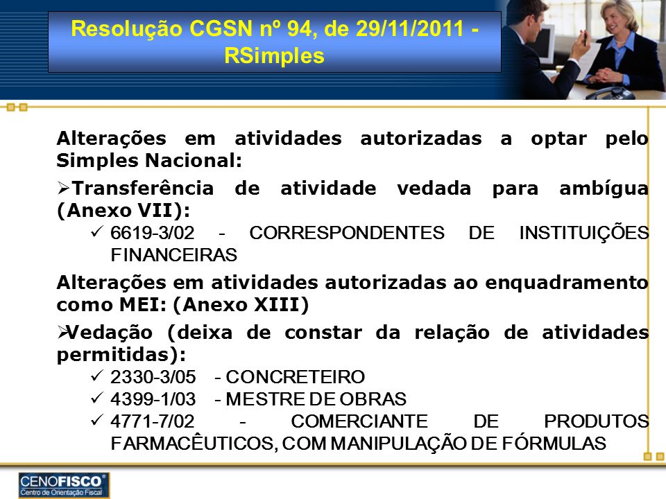 Resolução CGSN nº 94, de 29/11/2011 - RSimples Alterações em atividades autorizadas ao enquadramento como MEI: (Anexo XIII) Autorização (passa a constar da relação de atividades permitidas): 1031-7/00 - BENEFICIADOR(A) DE CASTANHA 4772-5/00 - COMERCIANTE DE PRODUTOS DE HIGIENE PESSOAL 1031-7/00 - FABRICANTE DE AMENDOIM E CASTANHA DE CAJU TORRADOS E SALGADOS 1031-7/00 - FABRICANTE DE POLPAS DE FRUTAS 1033-3/01 - FABRICANTE DE SUCOS CONCENTRADOS DE FRUTAS, HORTALIÇAS E LEGUMES 9001-9/06 - TÉCNICO(A) DE SONORIZAÇÃO E DE ILUMINAÇÃO