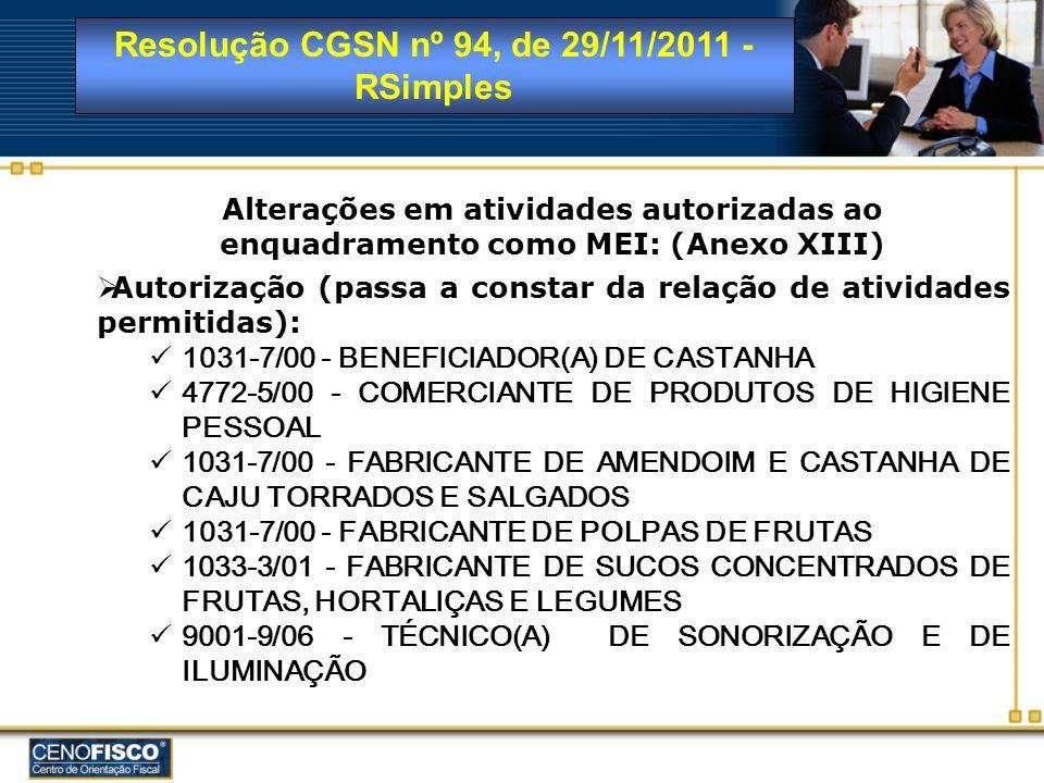 Resolução CGSN nº 94, de 29/11/2011 - RSimples Inclusão da incidência de ISS em atividades já autorizadas ao enquadramento como MEI: (Anexo XIII) COSTUREIRO(A) DE ROUPAS, EXCETO SOB MEDIDA EDITOR(A) DE JORNAIS EDITOR(A) DE LISTA DE DADOS E DE OUTRAS INFORMAÇÕES EDITOR(A) DE LIVROS EDITOR(A) DE REVISTAS EDITOR(A) DE VÍDEO FABRICANTE DE PARTES DE PEÇAS DO VESTUÁRIO - FACÇÃO FABRICANTE DE PARTES DE ROUPAS ÍNTIMAS - FACÇÃO FABRICANTE DE PARTES DE ROUPAS PROFISSIONAIS - FACÇÃO FABRICANTE DE PARTES PARA CALÇADOS PROPRIETÁRIO(A) DE CASAS DE FESTAS E EVENTOS