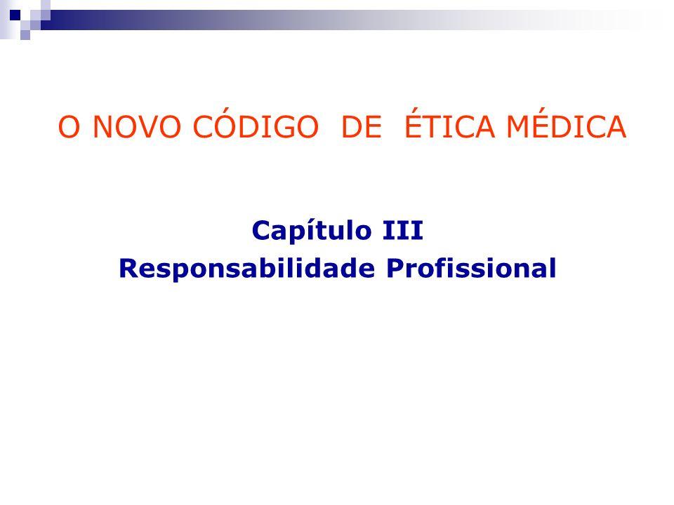 O NOVO CÓDIGO DE ÉTICA MÉDICA Capítulo III Responsabilidade Profissional