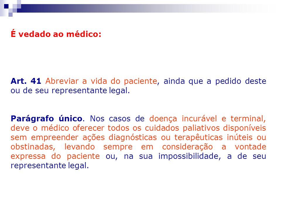 É vedado ao médico: Art. 41 Abreviar a vida do paciente, ainda que a pedido deste ou de seu representante legal. Parágrafo único. Nos casos de doença
