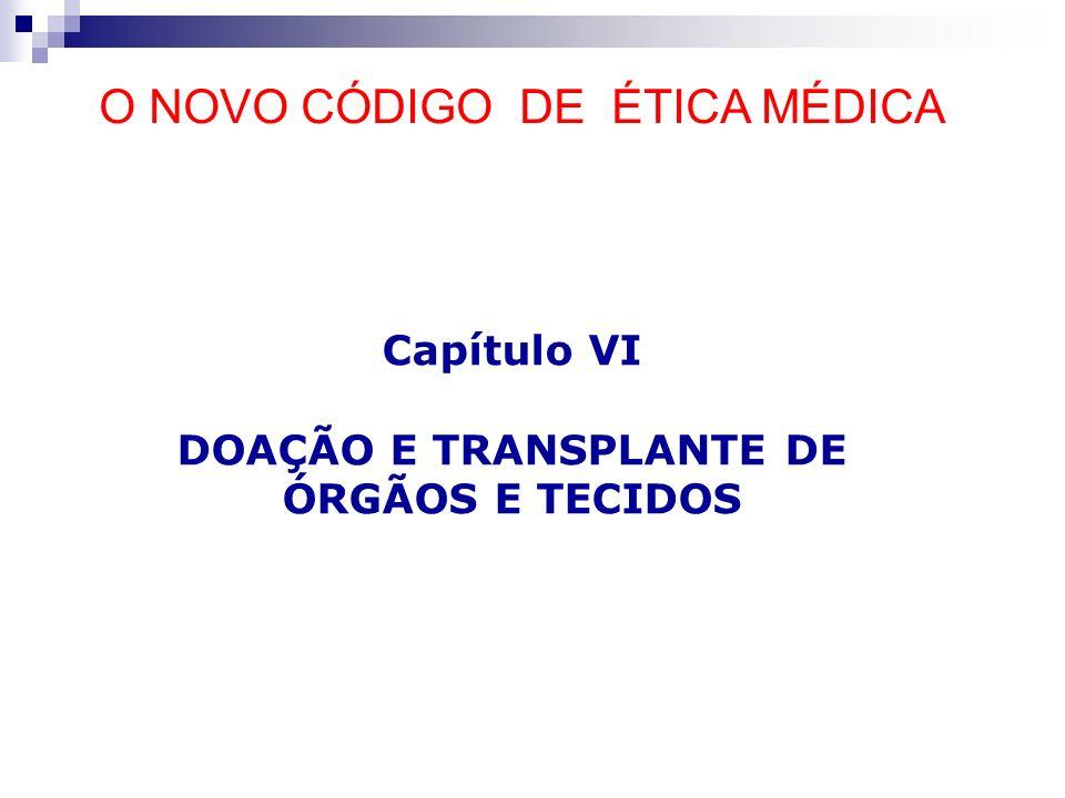 Capítulo VI DOAÇÃO E TRANSPLANTE DE ÓRGÃOS E TECIDOS O NOVO CÓDIGO DE ÉTICA MÉDICA