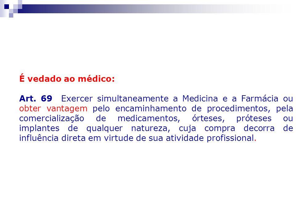É vedado ao médico: Art. 69 Exercer simultaneamente a Medicina e a Farmácia ou obter vantagem pelo encaminhamento de procedimentos, pela comercializaç