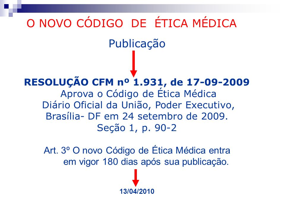 Publicação RESOLUÇÃO CFM nº 1.931, de 17-09-2009 Aprova o Código de Ética Médica Diário Oficial da União, Poder Executivo, Brasília- DF em 24 setembro