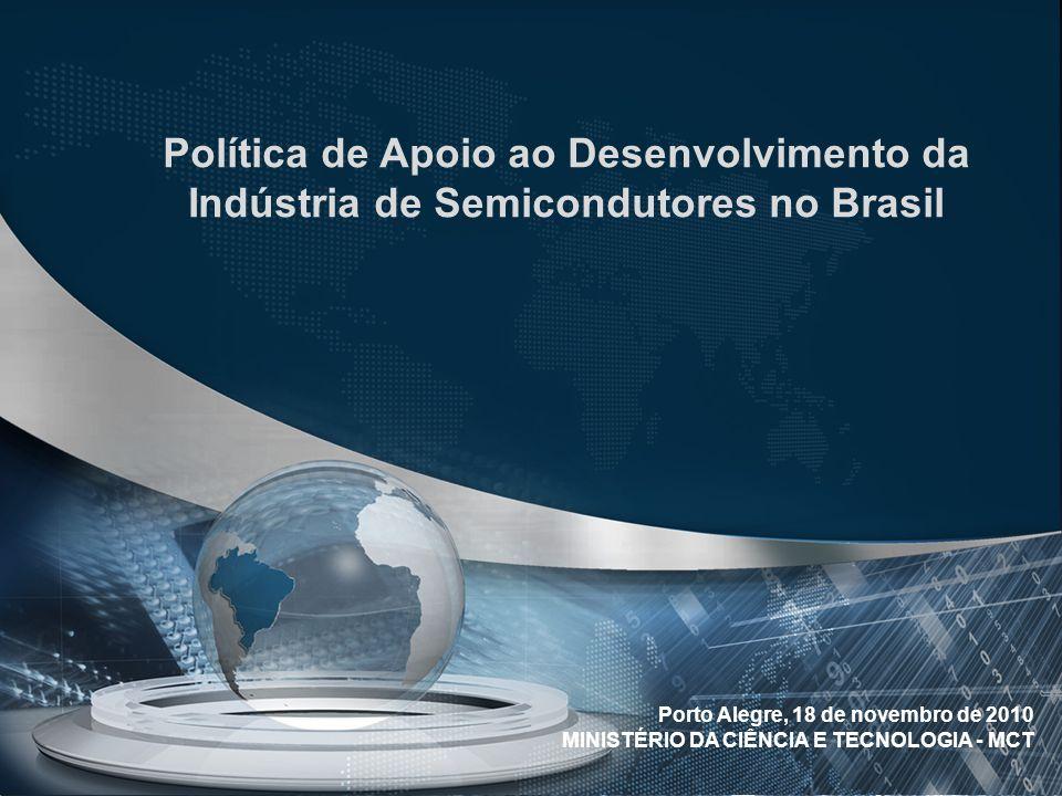 Política de Apoio ao Desenvolvimento da Indústria de Semicondutores no Brasil Porto Alegre, 18 de novembro de 2010 MINISTÉRIO DA CIÊNCIA E TECNOLOGIA