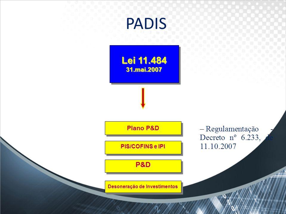 Plano P&D P&D PIS/COFINS e IPI Desoneração de Investimentos Lei 11.484 31.mai.2007 PADIS – Regulamentação - Decreto nº 6.233, de 11.10.2007