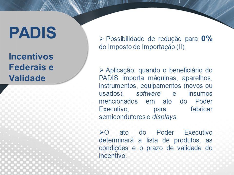 Possibilidade de redução para 0% do Imposto de Importação (II). Aplicação: quando o beneficiário do PADIS importa máquinas, aparelhos, instrumentos, e