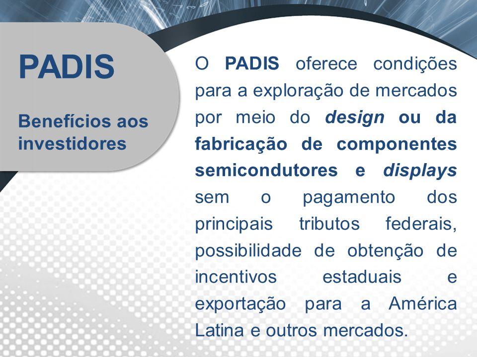 PADIS Benefícios aos investidores O PADIS oferece condições para a exploração de mercados por meio do design ou da fabricação de componentes semicondu