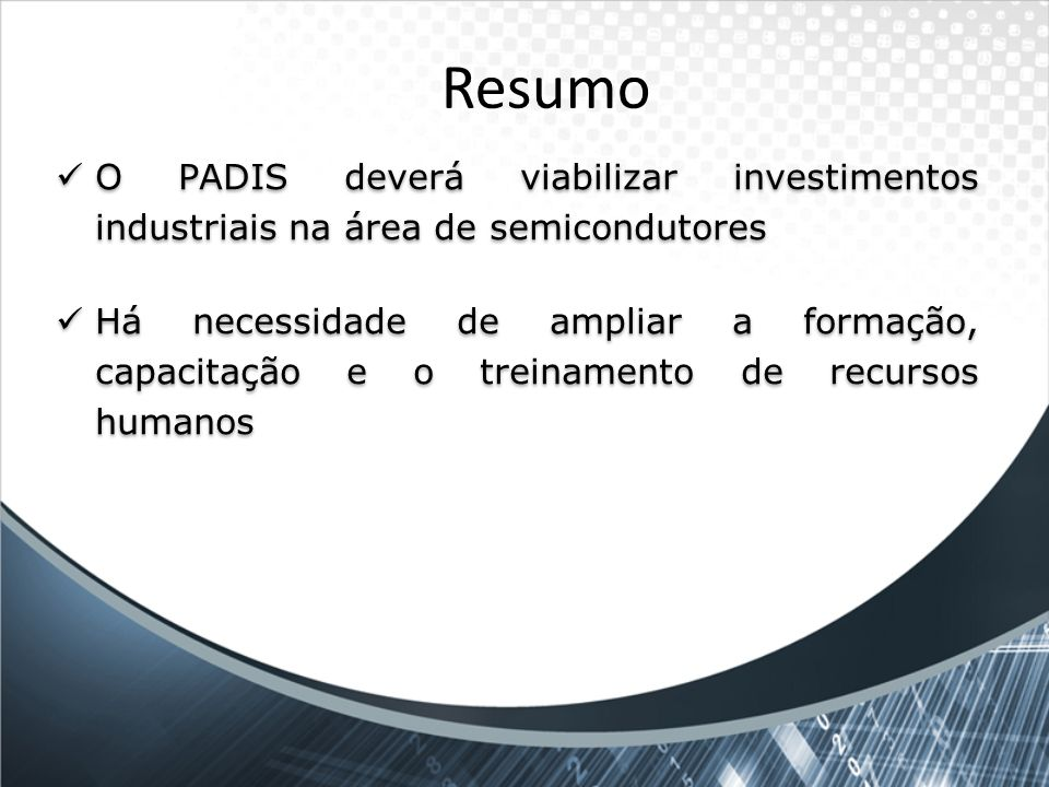 Resumo O PADIS deverá viabilizar investimentos industriais na área de semicondutores Há necessidade de ampliar a formação, capacitação e o treinamento