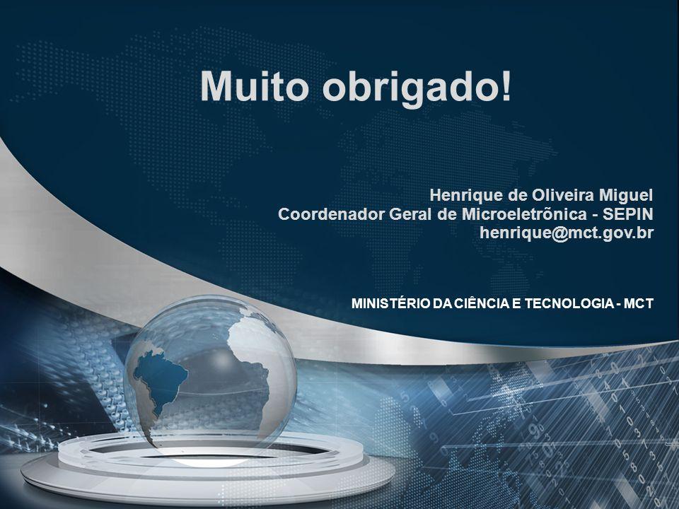 Muito obrigado! Henrique de Oliveira Miguel Coordenador Geral de Microeletrõnica - SEPIN henrique@mct.gov.br MINISTÉRIO DA CIÊNCIA E TECNOLOGIA - MCT