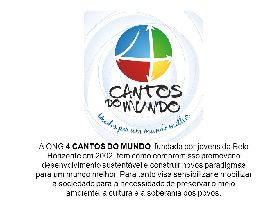 A ONG 4 CANTOS DO MUNDO, fundada por jovens de Belo Horizonte em 2002, tem como compromisso promover o desenvolvimento sustentável e construir novos p