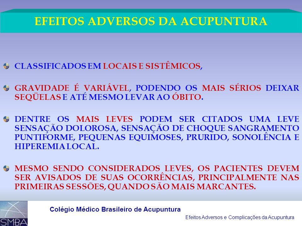Efeitos Adversos e Complicações da Acupuntura Colégio Médico Brasileiro de Acupuntura CLASSIFICADOS EM LOCAIS E SISTÊMICOS, GRAVIDADE É VARIÁVEL, PODENDO OS MAIS SÉRIOS DEIXAR SEQÜELAS E ATÉ MESMO LEVAR AO ÓBITO.