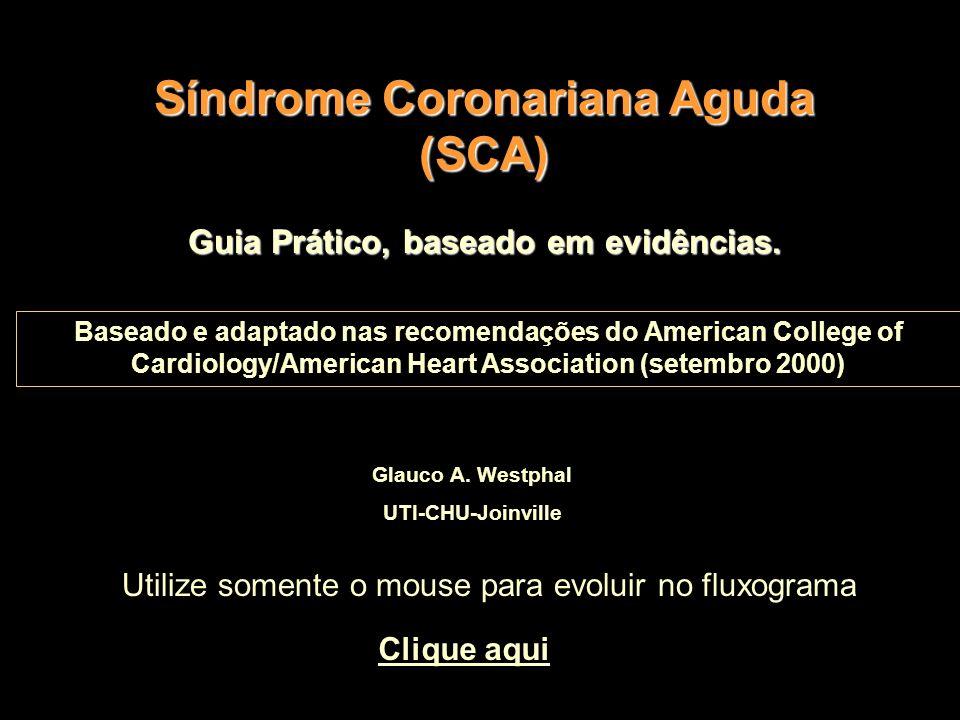 Síndrome Coronariana Aguda (SCA) Glauco A. Westphal UTI-CHU-Joinville Guia Prático, baseado em evidências. Baseado e adaptado nas recomendações do Ame