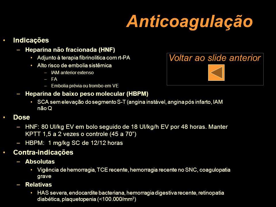 Anticoagulação Indicações –Heparina não fracionada (HNF) Adjunto á terapia fibrinolitica com rt-PA Alto risco de embolia sistêmica –IAM anterior exten
