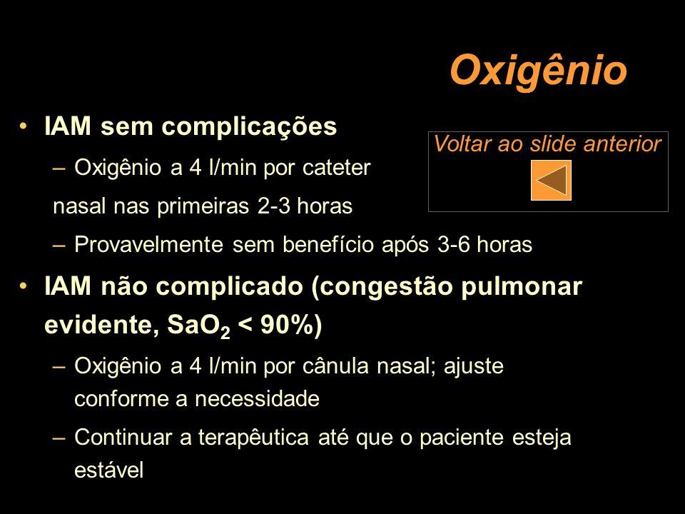 Oxigênio IAM sem complicações –Oxigênio a 4 l/min por cateter nasal nas primeiras 2-3 horas –Provavelmente sem benefício após 3-6 horas IAM não compli