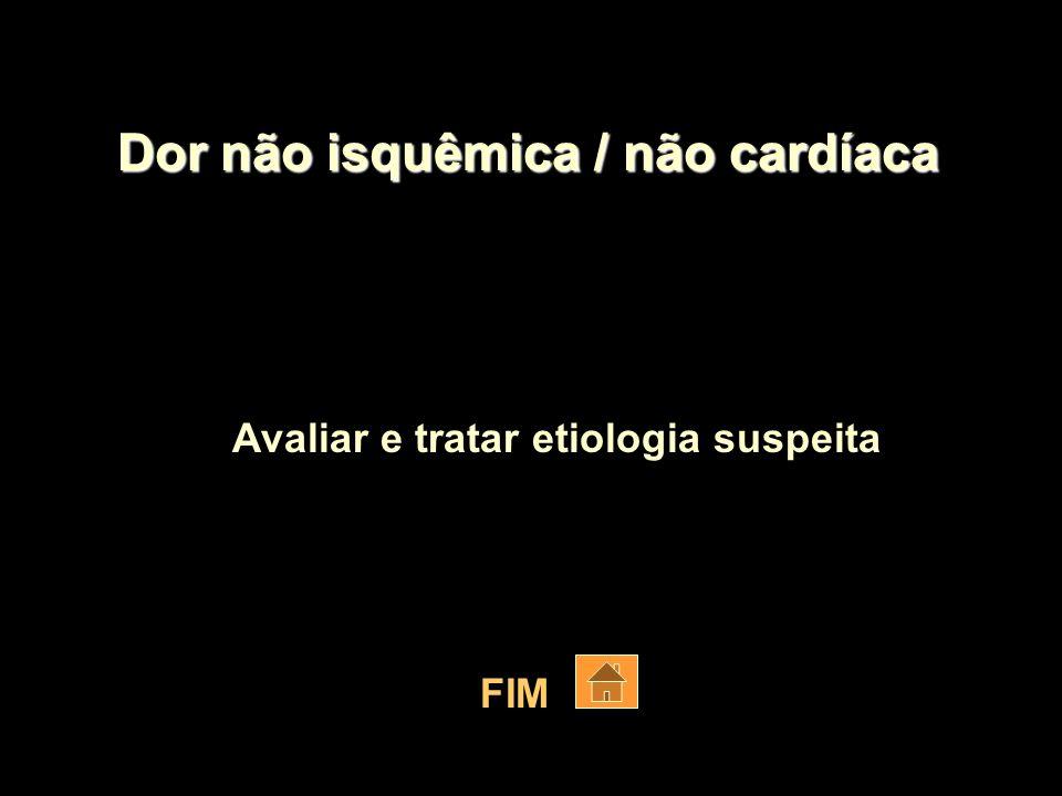 Dor não isquêmica / não cardíaca Avaliar e tratar etiologia suspeita FIM