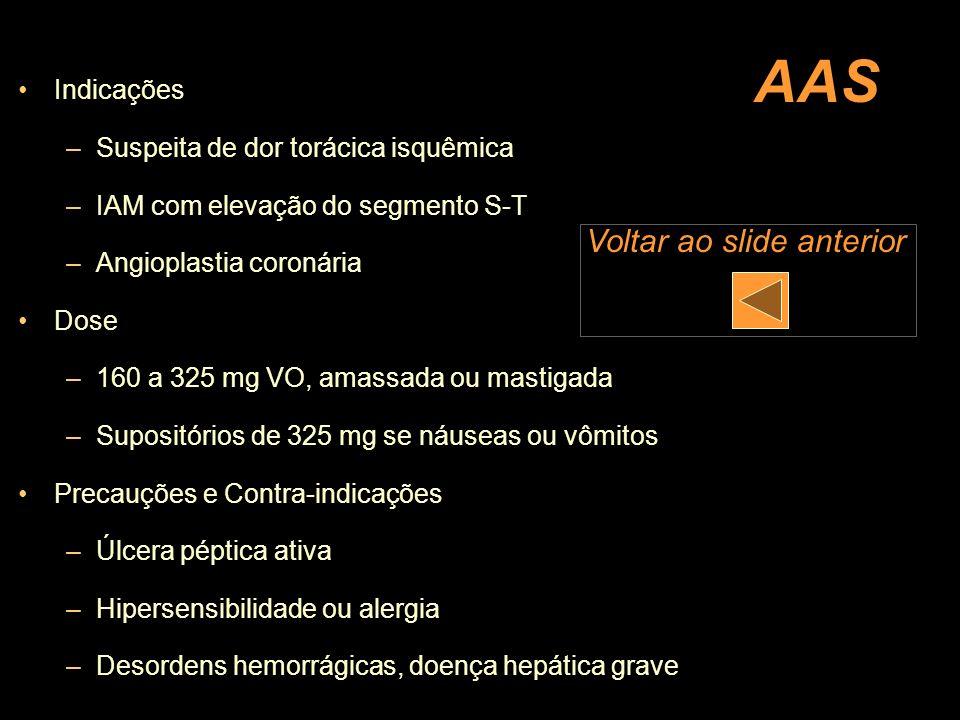 AAS Indicações –Suspeita de dor torácica isquêmica –IAM com elevação do segmento S-T –Angioplastia coronária Dose –160 a 325 mg VO, amassada ou mastig