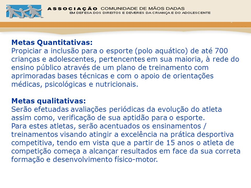Metas Quantitativas: Propiciar a inclusão para o esporte (polo aquático) de até 700 crianças e adolescentes, pertencentes em sua maioria, à rede do en