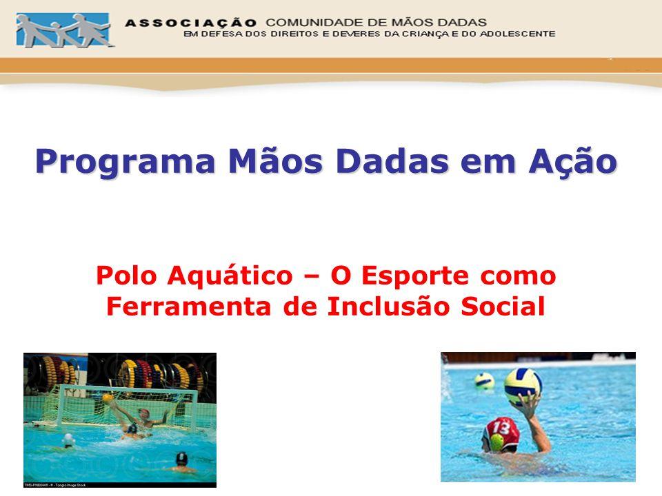 Programa Mãos Dadas em Ação Programa Mãos Dadas em Ação Polo Aquático – O Esporte como Ferramenta de Inclusão Social