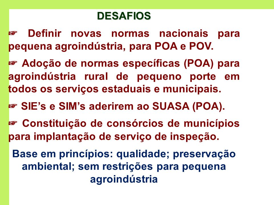 DESAFIOS Definir novas normas nacionais para pequena agroindústria, para POA e POV. Adoção de normas específicas (POA) para agroindústria rural de peq