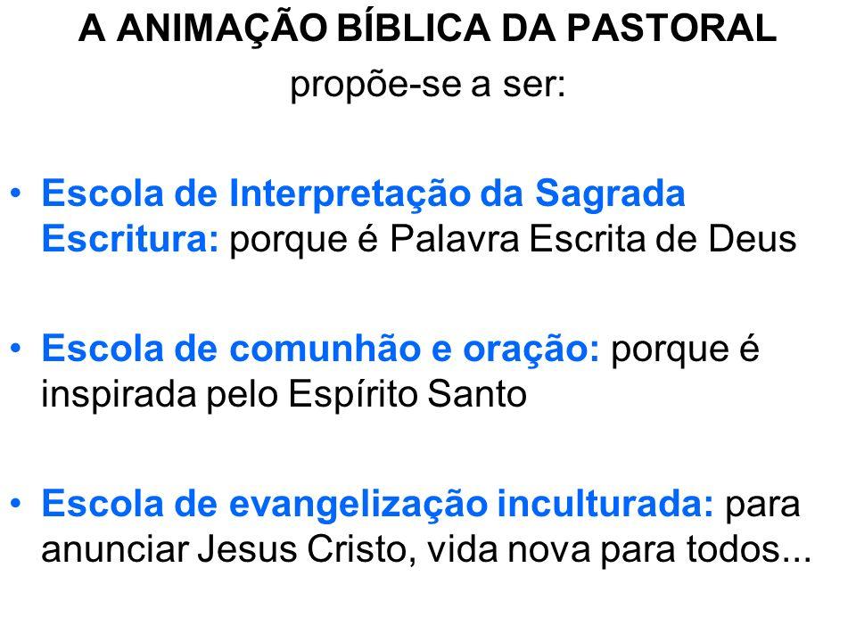 A ANIMAÇÃO BÍBLICA DA PASTORAL propõe-se a ser: Escola de Interpretação da Sagrada Escritura: porque é Palavra Escrita de Deus Escola de comunhão e or