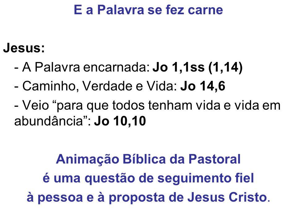 E a Palavra se fez carne Jesus: - A Palavra encarnada: Jo 1,1ss (1,14) - Caminho, Verdade e Vida: Jo 14,6 - Veio para que todos tenham vida e vida em