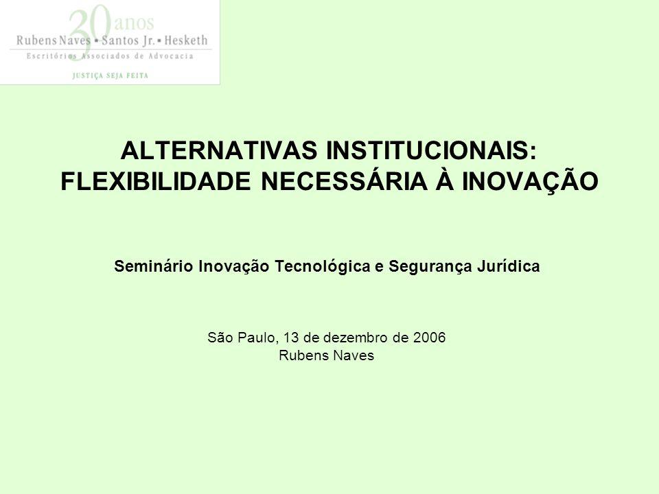 ALTERNATIVAS INSTITUCIONAIS: FLEXIBILIDADE NECESSÁRIA À INOVAÇÃO Seminário Inovação Tecnológica e Segurança Jurídica São Paulo, 13 de dezembro de 2006 Rubens Naves