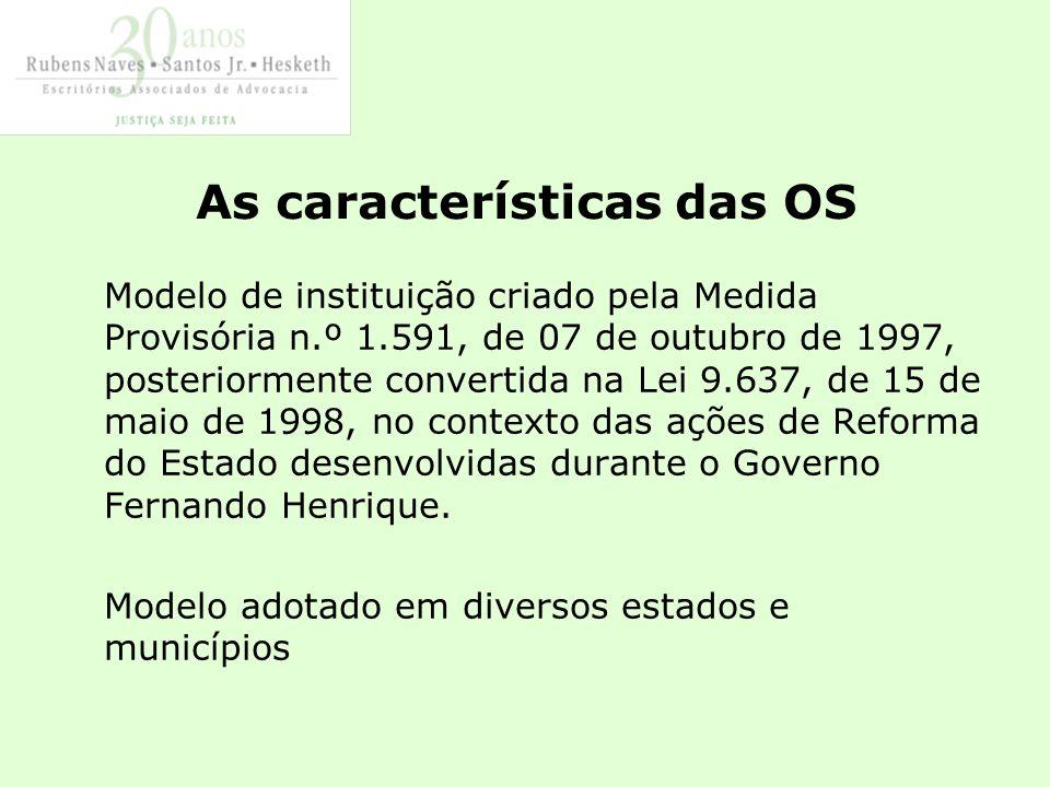 As características das OS Modelo de instituição criado pela Medida Provisória n.º 1.591, de 07 de outubro de 1997, posteriormente convertida na Lei 9.637, de 15 de maio de 1998, no contexto das ações de Reforma do Estado desenvolvidas durante o Governo Fernando Henrique.