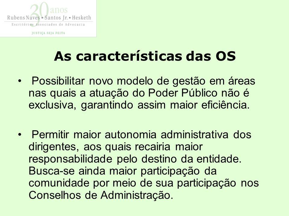 As características das OS Possibilitar novo modelo de gestão em áreas nas quais a atuação do Poder Público não é exclusiva, garantindo assim maior eficiência.