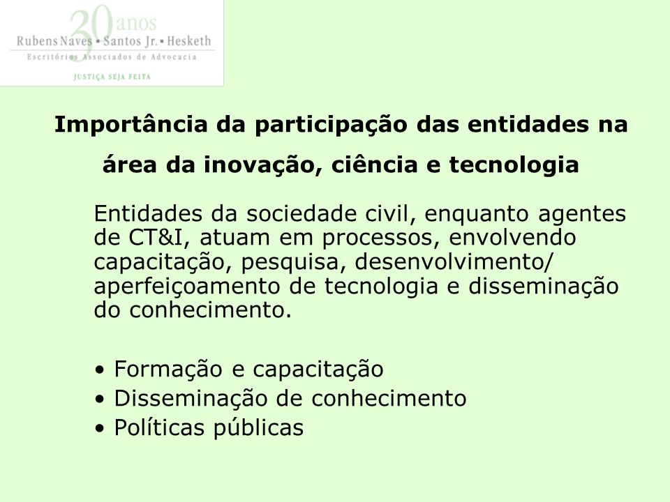 Importância da participação das entidades na área da inovação, ciência e tecnologia Entidades da sociedade civil, enquanto agentes de CT&I, atuam em processos, envolvendo capacitação, pesquisa, desenvolvimento/ aperfeiçoamento de tecnologia e disseminação do conhecimento.