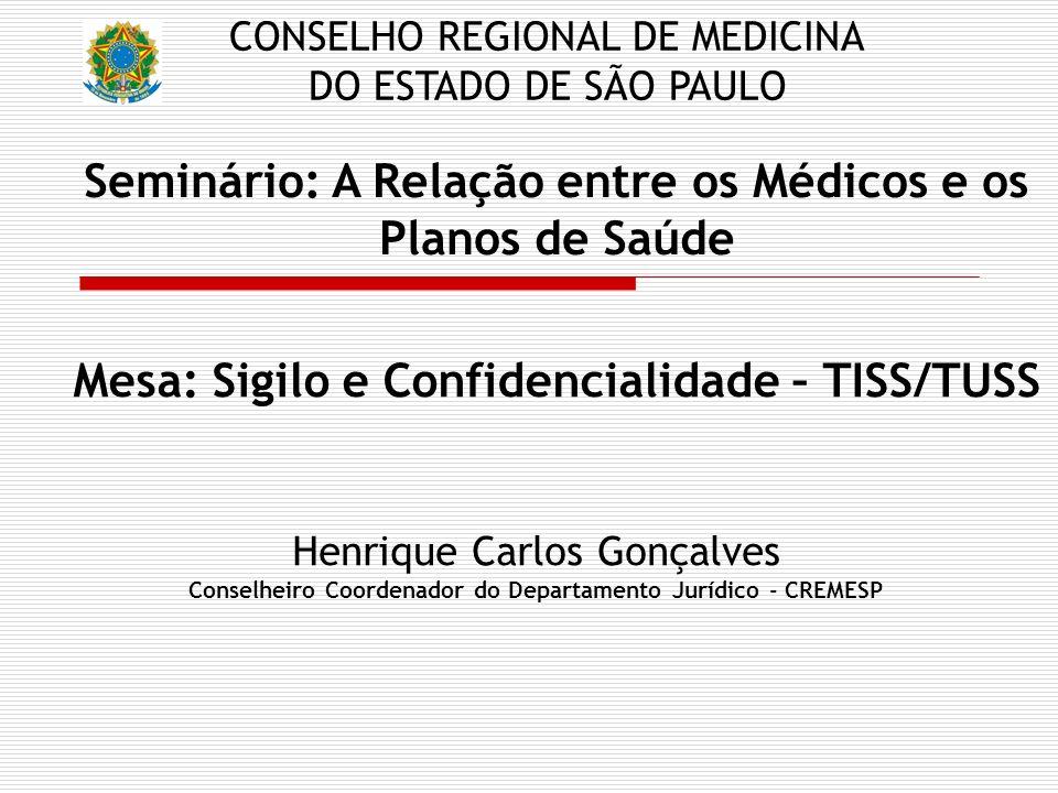 Seminário: A Relação entre os Médicos e os Planos de Saúde Henrique Carlos Gonçalves Conselheiro Coordenador do Departamento Jurídico - CREMESP CONSELHO REGIONAL DE MEDICINA DO ESTADO DE SÃO PAULO Mesa: Sigilo e Confidencialidade – TISS/TUSS