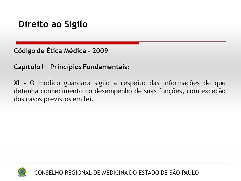 CONSELHO REGIONAL DE MEDICINA DO ESTADO DE SÃO PAULO Direito ao Sigilo Código de Ética Médica - 2009 Capítulo I – Princípios Fundamentais: XI - O médi