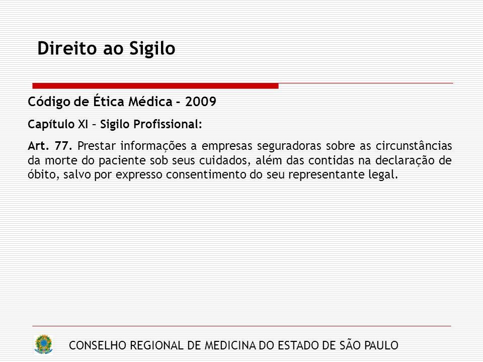 CONSELHO REGIONAL DE MEDICINA DO ESTADO DE SÃO PAULO Direito ao Sigilo Código de Ética Médica - 2009 Capítulo XI – Sigilo Profissional: Art. 77. Prest