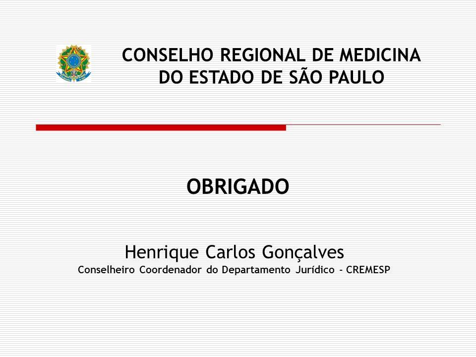 OBRIGADO Henrique Carlos Gonçalves Conselheiro Coordenador do Departamento Jurídico - CREMESP CONSELHO REGIONAL DE MEDICINA DO ESTADO DE SÃO PAULO
