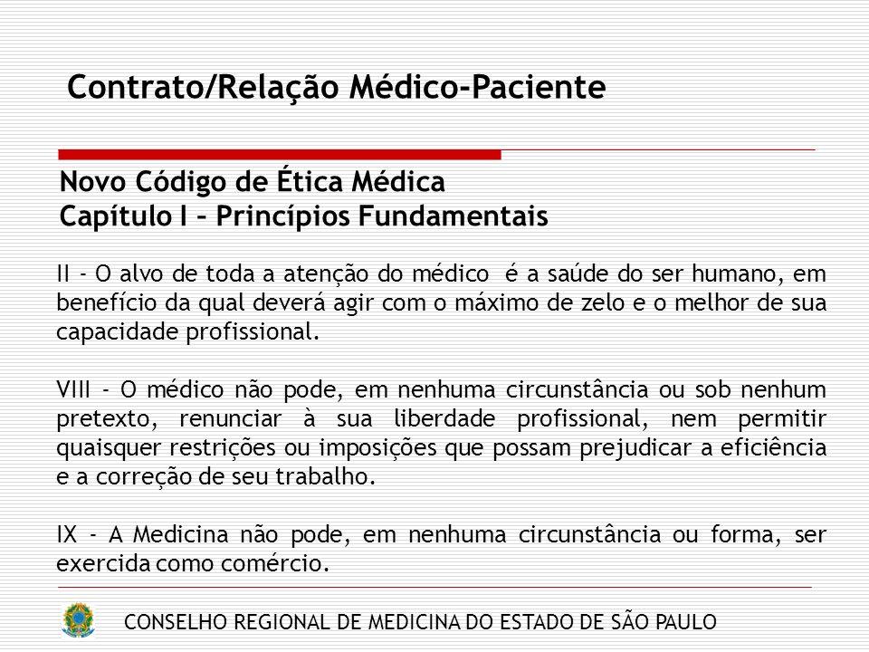 CONSELHO REGIONAL DE MEDICINA DO ESTADO DE SÃO PAULO Contrato/Relação Médico-Paciente Novo Código de Ética Médica Capítulo I – Princípios Fundamentais II - O alvo de toda a atenção do médico é a saúde do ser humano, em benefício da qual deverá agir com o máximo de zelo e o melhor de sua capacidade profissional.