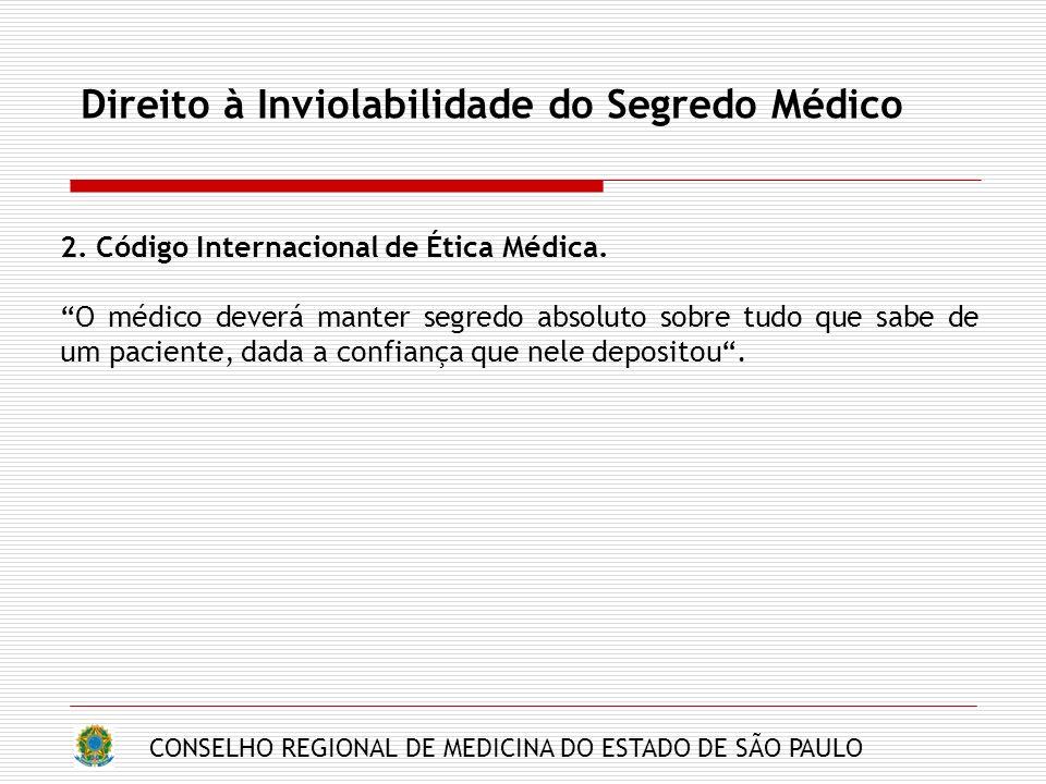 CONSELHO REGIONAL DE MEDICINA DO ESTADO DE SÃO PAULO Direito à Inviolabilidade do Segredo Médico 2. Código Internacional de Ética Médica. O médico dev